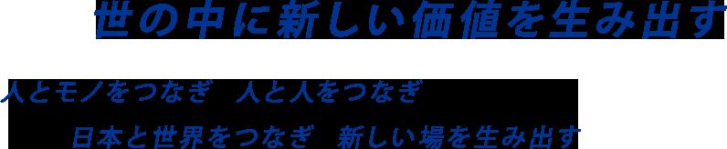 世の中に新しい価値を生み出す 人とモノをつなぎ 人と人をつなぎ 日本と世界をつなぎ 新しい場を生み出す